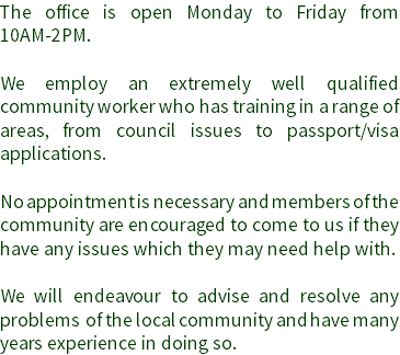 The office is open Monday to Friday from 10AM-2PM. We employ an extremely well qualified community worker who has training in a range of areas, from council issues to passport/visa applications. No appointment is necessary and members of the community are encouraged to come to us if they have any issues which they may need help with. We will endeavour to advise and resolve any problems of the local community and have many years experience in doing so.